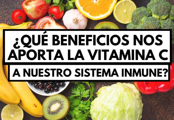 ¿Qué beneficios nos aporta la Vitamina C a nuestro sistema inmunitario?